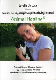 ANIMAL HEALING - TECNICA DI GUARIGIONE SPIRITUALE DEGLI ANIMALI Come utilizzare il legame d'amore tra uomo, animali e Universo trasformandolo in forza curativa naturale di Lorella De Luca