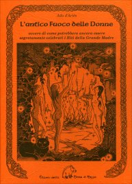 L'ANTICO FUOCO DELLE DONNE Ovvero di come potrebbero ancora essere segretamente celebrati i Riti della Grande Madre di Ada d'Ariès