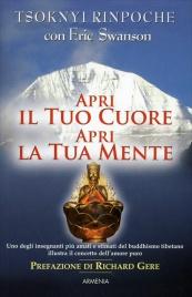 APRI IL TUO CUORE APRI LA TUA MENTE Uno degli insegnanti più amati e stimati del buddhismo tibetano illustra il concetto di amore puro di Drubwang Tsoknyi Rinpoche, Eric Swanson