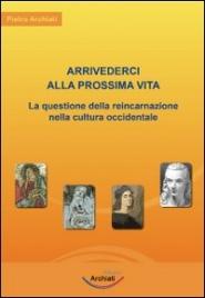ARRIVEDERCI ALLA PROSSIMA VITA La questione della reincarnazione nella cultura occidentale - Nuova edizione di Pietro Archiati