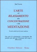 L'ARTE DEL RILASSAMENTO DELLA CONCENTRAZIONE E DELLA MEDITAZIONE Tecniche antiche per la mente moderna di Joel Levey