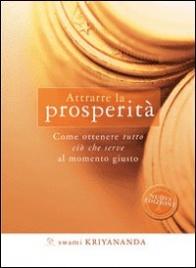 ATTRARRE LA PROSPERITà Come ottenere tutto ciò che serve al momento giusto - Nuova edizione di Swami Kriyananda