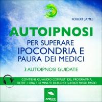AUTOIPNOSI PER SUPERARE IPOCONDRIA E PAURA DEI MEDICI (AUDIOLIBRO MP3) 3 autoipnosi guidate di Robert James