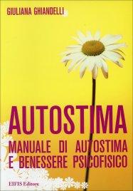 AUTOSTIMA Manuale di autostima e benessere psicofisico di Giuliana Ghiandelli