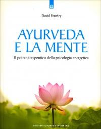 AYURVEDA E LA MENTE Il potere terapeutico della psicologia energetica di David Frawley