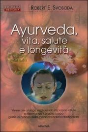 AYURVEDA, VITA, SALUTE E LONGEVITà Vivere più a lungo, migliorando la propria salute e rispettando il proprio corpo grazie ai principi della medicina indiana tradizionale di Robert E. Svoboda