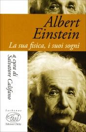 Albert Einstein - La Sua Fisica, i Suoi Sogni