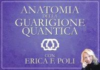 ANATOMIA DELLA GUARIGIONE QUANTICA (VIDEOCORSO DIGITALE) di Erica Francesca Poli