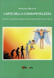 L'ARTE DELLA CONSAPEVOLEZZA Al di là di scienza e religione alla scoperta del nostro vero Io di Vincenzo Bilotta