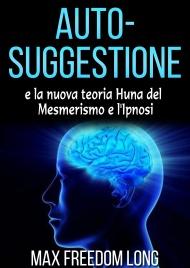 Auto-Suggestione e la Nuova Teoria Huna sul Mesmerismo e l'Ipnosi (eBook)