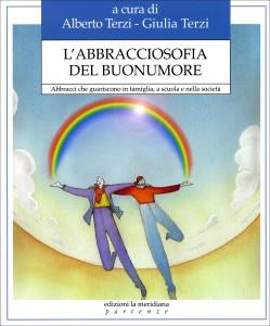 L'ABBRACCIOSOFIA DEL BUONUMORE Abbracci che guariscono in famiglia, a scuola e nella società di a cura di Alberto Terzi, Giulia Terzi