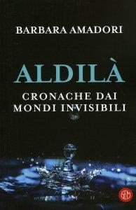 ALDILà Cronache dai Mondi Invisibili di Barbara Amadori