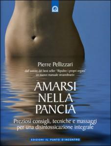 AMARSI NELLA PANCIA Preziosi consigli, tecniche e massaggi per una disintossicazione integrale di Pierre Pellizzari
