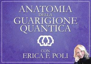 ANATOMIA DELLA GUARIGIONE QUANTICA (VIDEOCORSO DOWNLOAD) di Erica Francesca Poli