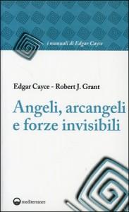 ANGELI, ARCANGELI E FORZE INVISIBILI di Edgar Cayce, Robert J. Grant