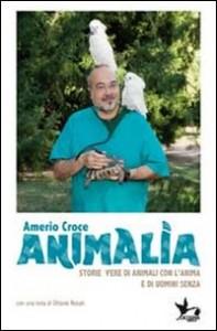 ANIMALIA Storie vere di animali con l'anima e di uomini senza di Amerio Croce