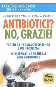 ANTIBIOTICI? NO, GRAZIE! Perché la farmacoresistenza è un problema? Le alternative naturali agli antibiotici di Gabriele Graziani, Luciano Graziani