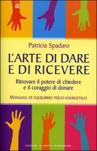 L'ARTE DI DARE E RICEVERE Ritrovare il potere di chiedere e il coraggio di donare - Manuale di equilibrio psico-energetico di Patricia Spadaro