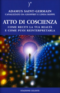 ATTO DI COSCIENZA Come reciti la tua realtà, e come puoi reinterpretarla di Adamus Saint Germain, Geoffrey Hoppe, Linda Hoppe