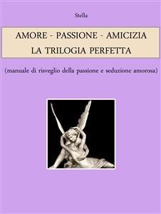 Amore - Passione - Amicizia: la Trilogia Perfetta (eBook)