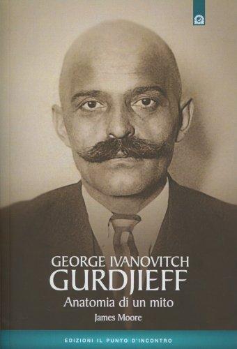 George Ivanovitch Gurdjieff - Anatomia di un Mito