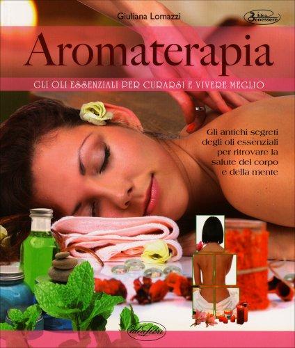 Aromaterapia - Gli Oli Essenziali per Curarsi e Vivere Meglio