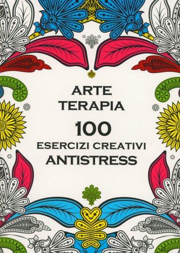 Arte Terapia - 100 Esercizi Creativi Antistress