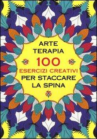 Arte Terapia: 100 Esercizi Creativi per Staccare la Spina