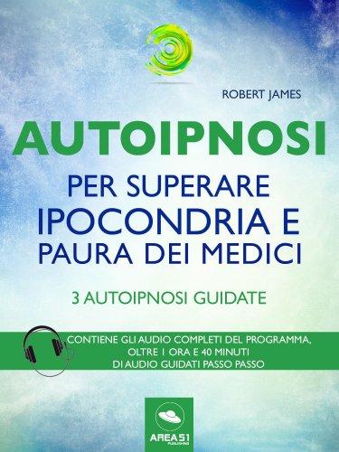 Autoipnosi per Superare Ipocondria e Paura dei Medici (eBook)