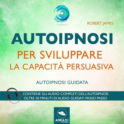 Autoipnosi per Sviluppare la Capacità Persuasiva (Audiolibro Mp3)