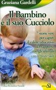 IL BAMBINO E IL SUO CUCCIOLO 7 storie vere per capire il valore educativo del rapporto con gli animali di Graziana Gardelli, Daniela Fagioli
