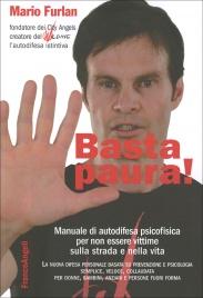 BASTA PAURA! Manuale di autodifesa psicofisica per non essere vittime sulla strada e nella vita di Mario Furlan