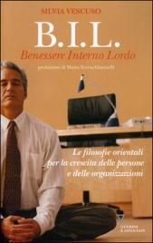 B.I.L. - BENESSERE INTERNO LORDO Le filosofie orientali per la crescita delle persone e delle organizzazioni di Silvia Vescuso