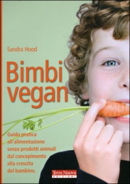 BIMBI VEGAN Guida pratica all'alimentazione senza prodotti animali dal concepimento alla crescita del bambino di Sandra Hood