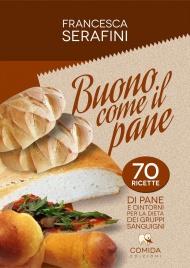 BUONO COME IL PANE 70 ricette di pane e dintorni per la dieta dei gruppi sanguigni di Francesca Serafini