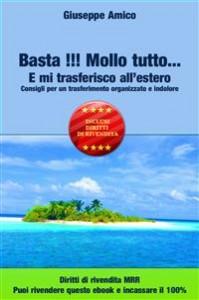 BASTA!!! MOLLO TUTTO E MI TRASFERISCO ALL'ESTERO (EBOOK) Consigli per un trasferimento organizzato e indolore di Giuseppe Amico