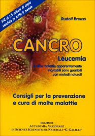 CANCRO LEUCEMIA E altre malattie apparentemente incurabili sono guaribili con metodi naturali. Consigli per la prevenzione e cura di molte malattie di Rudolf Breuss