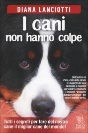 I CANI NON HANNO COLPE Tutti i segreti per fare del nostro cane il miglior cane del mondo! di Diana Lanciotti