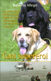 CANI SUPEREROI La vera storia della Scuola Italiana Cani Salvataggio raccontata dal suo fondatore di Roberto Allegri