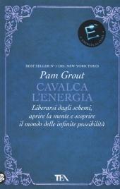 CAVALCA L'ENERGIA Liberarsi dagli schemi, aprire la mente e scoprire il mondo delle infinite possibilità di Pam Grout
