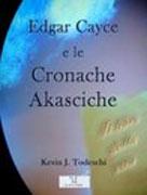 EDGAR CAYCE E LE CRONACHE AKASCICHE Il libro della vita di Kevin Todeschi