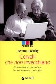 CERVELLI CHE NON INVECCHIANO Conoscere e contrastare l'invecchiamento cerebrale di Lawrence J. Whalley