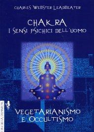 CHAKRA, I SENSI PSICHICI DELL'UOMO - VEGETARIANISMO E OCCULTISMO Due opere in un unico volume di C. W. Leadbeater