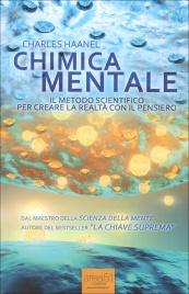 CHIMICA MENTALE Il metodo scientifico per creare la realtà con il pensiero di Charles Haanel