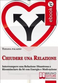 CHIUDERE UNA RELAZIONE (EBOOK) Interrompere una relazione disastrosa e ricominciare da sé con energia e motivazione di Tiziana Palazzo