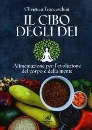IL CIBO DEGLI DEI Alimentazione per l'evoluzione del corpo e della mente di Christian Franceschini