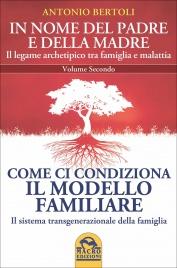 COME CI CONDIZIONA IL MODELLO FAMILIARE - IN NOME DEL PADRE E DELLA MADRE - VOLUME 2 Il sistema transgenerazionale della famiglia - Il legame archetipico tra famiglia e malattia di Antonio Bertoli