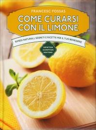 COME CURARSI CON IL LIMONE Rimedi naturali, segreti e ricette per il tuo benessere di Francesc Fossas