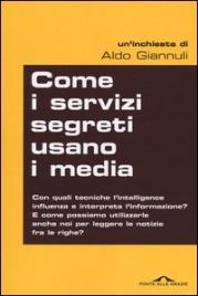 COME I SERVIZI SEGRETI USANO I MEDIA Con quali tecniche l'intelligence influenza e interpreta l'informazione? di Aldo Giannuli