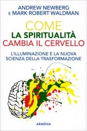 COME LA SPIRITUALIT? CAMBIA IL CERVELLO L'illuminazione e la nuova scienza della trasformazione di Andrew Newberg, Mark Robert Waldman